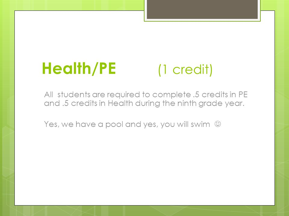 Health/PE (1 credit) All students are required to complete.5 credits in PE and.5 credits in Health during the ninth grade year.