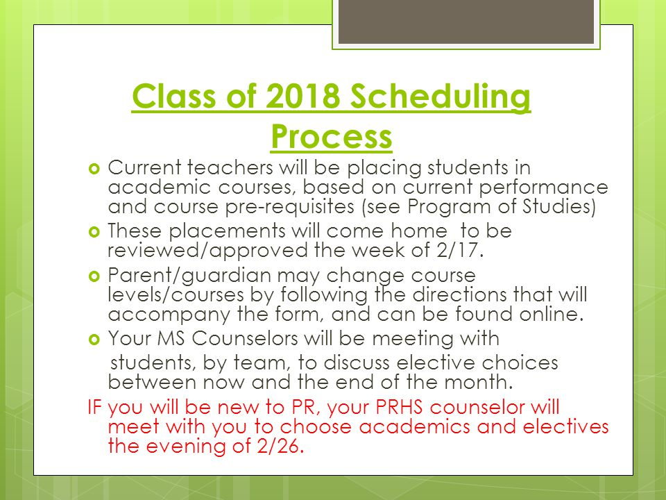 Class of 2018 Scheduling Process  Current teachers will be placing students in academic courses, based on current performance and course pre-requisites (see Program of Studies)  These placements will come home to be reviewed/approved the week of 2/17.