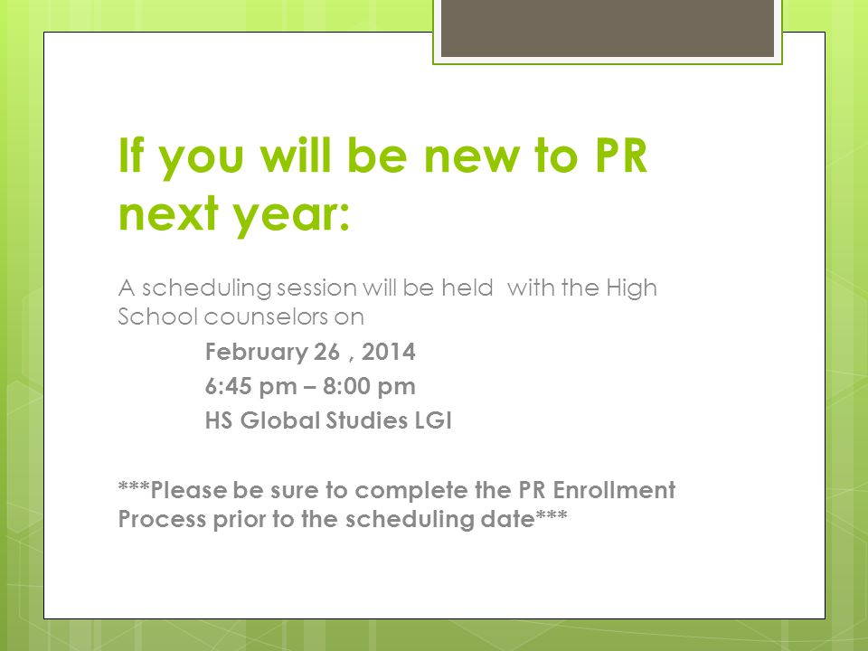 If you will be new to PR next year: A scheduling session will be held with the High School counselors on February 26, 2014 6:45 pm – 8:00 pm HS Global Studies LGI ***Please be sure to complete the PR Enrollment Process prior to the scheduling date***