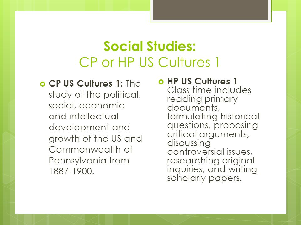 Social Studies: CP or HP US Cultures 1  CP US Cultures 1: The study of the political, social, economic and intellectual development and growth of the US and Commonwealth of Pennsylvania from 1887-1900.