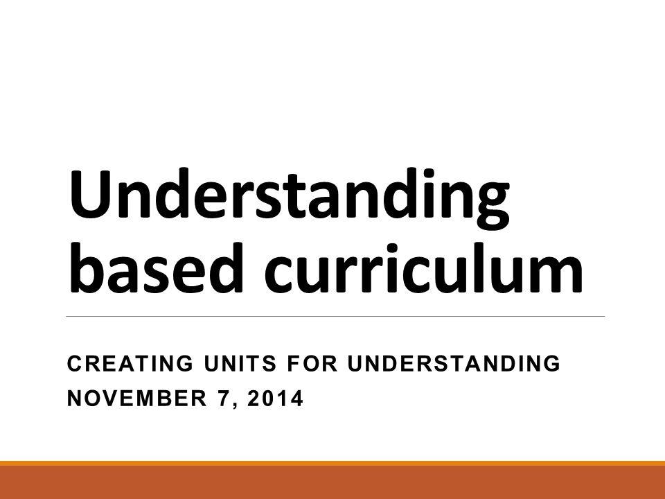 Understanding based curriculum CREATING UNITS FOR UNDERSTANDING NOVEMBER 7, 2014