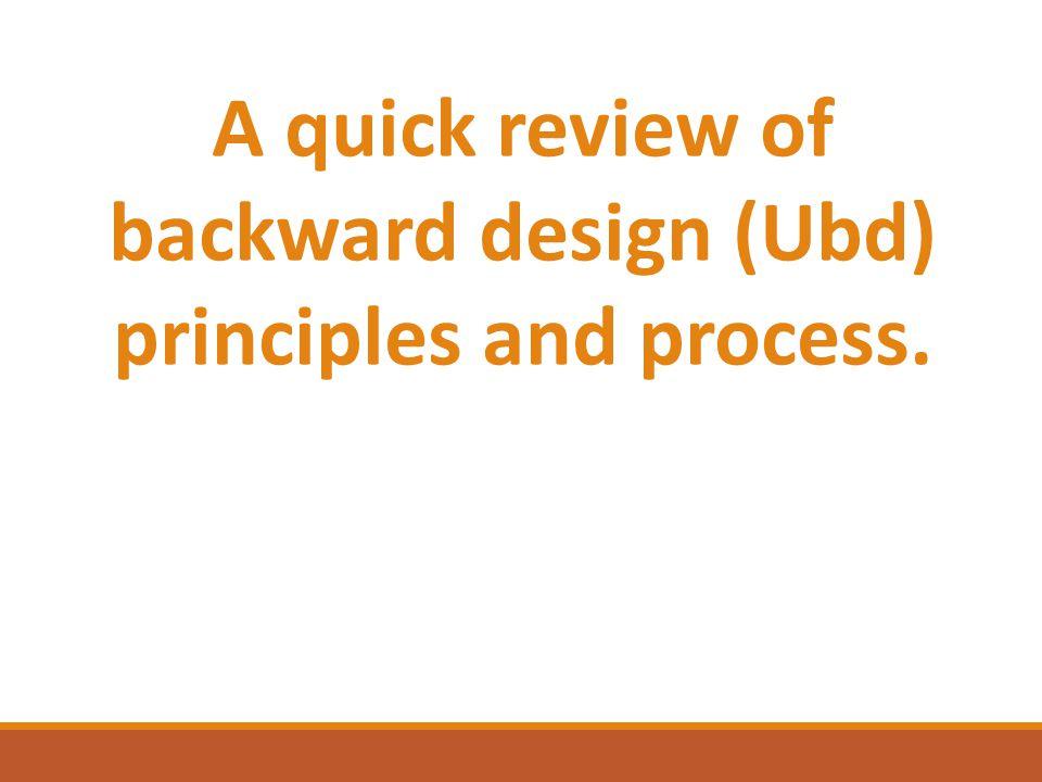 A quick review of backward design (Ubd) principles and process.