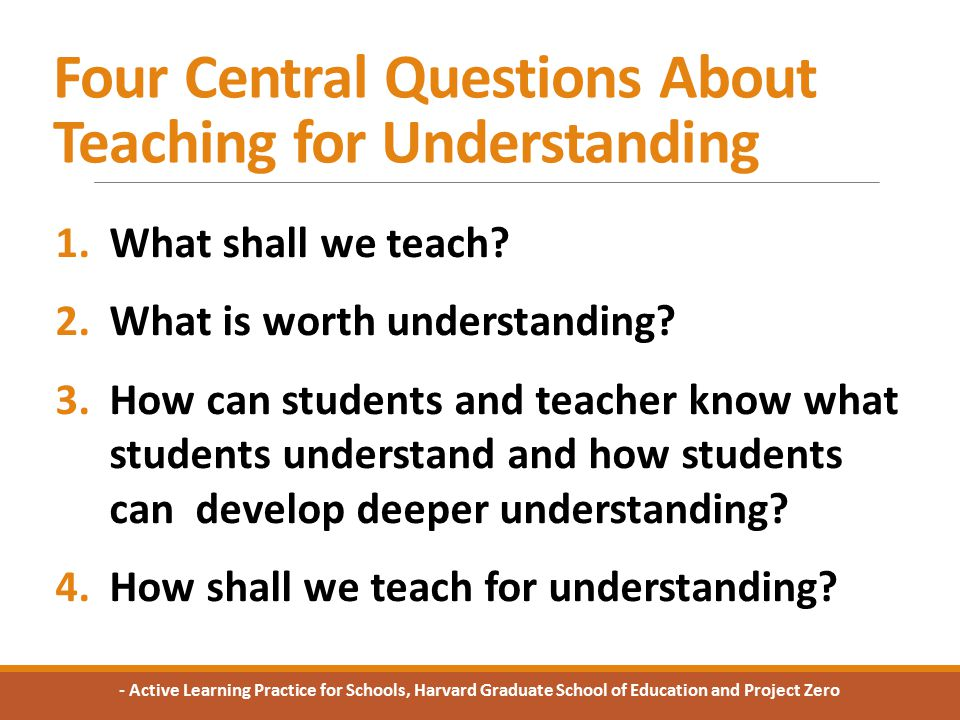 Four Central Questions About Teaching for Understanding 1.What shall we teach.