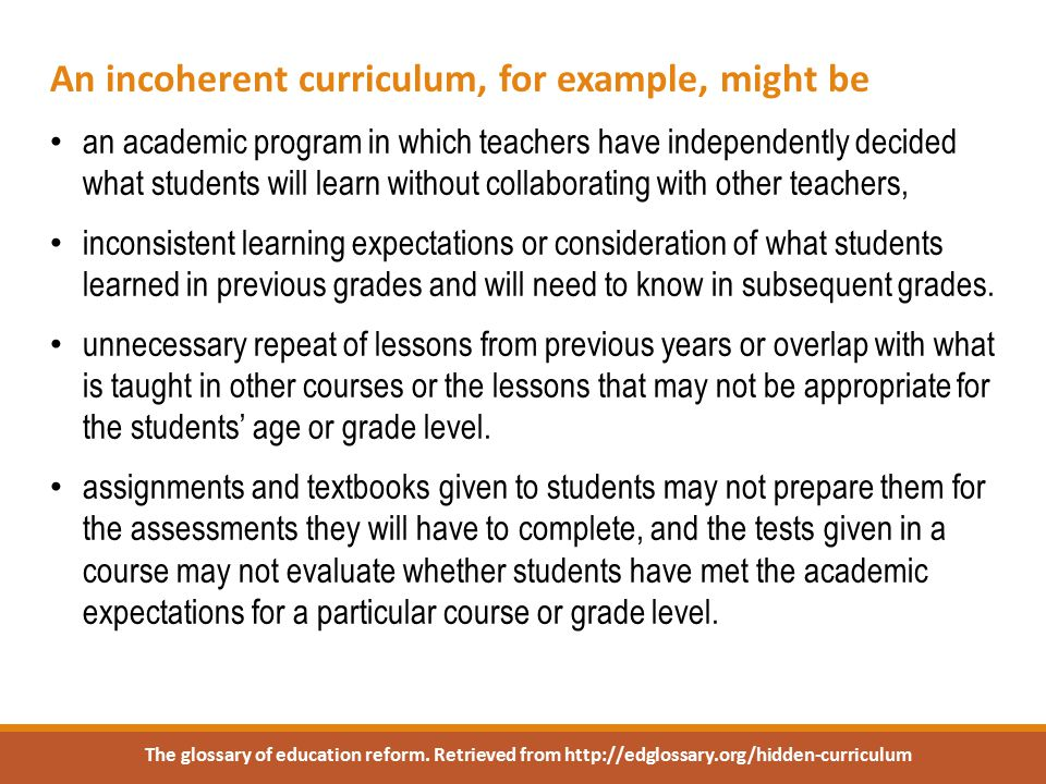 An incoherent curriculum, for example, might be an academic program in which teachers have independently decided what students will learn without collaborating with other teachers, inconsistent learning expectations or consideration of what students learned in previous grades and will need to know in subsequent grades.