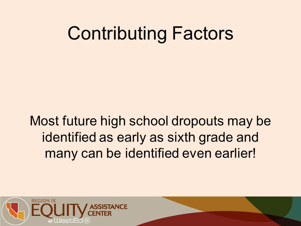 Contributing Factors Most future high school dropouts may be identified as early as sixth grade and many can be identified even earlier!