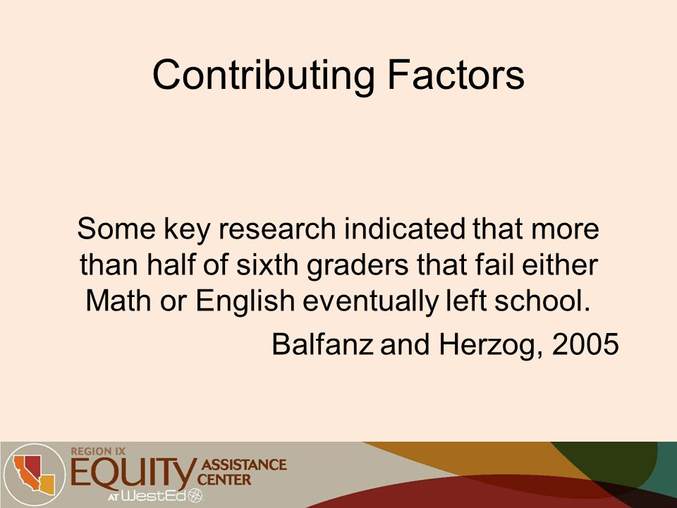 Contributing Factors Some key research indicated that more than half of sixth graders that fail either Math or English eventually left school. Balfanz