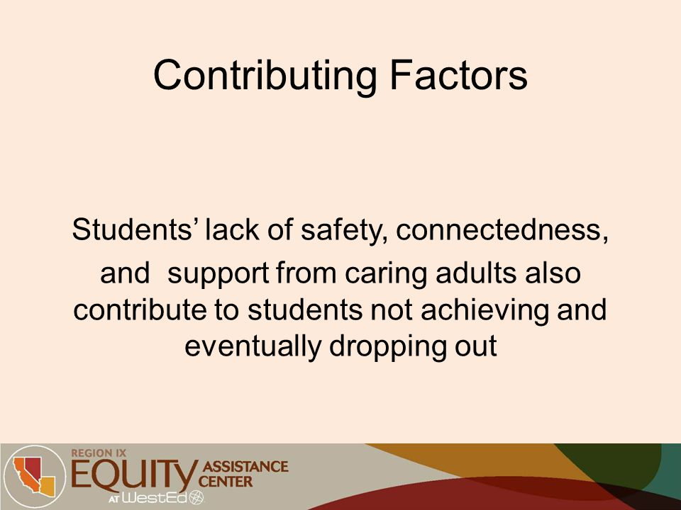 Contributing Factors Students' lack of safety, connectedness, and support from caring adults also contribute to students not achieving and eventually