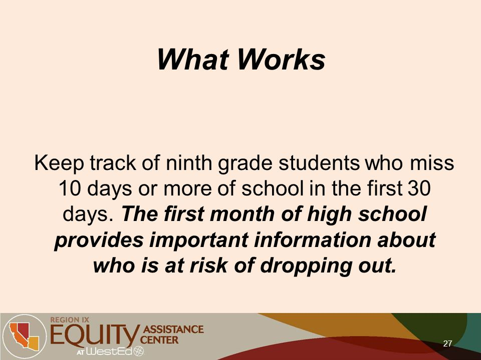 What Works Keep track of ninth grade students who miss 10 days or more of school in the first 30 days. The first month of high school provides importa