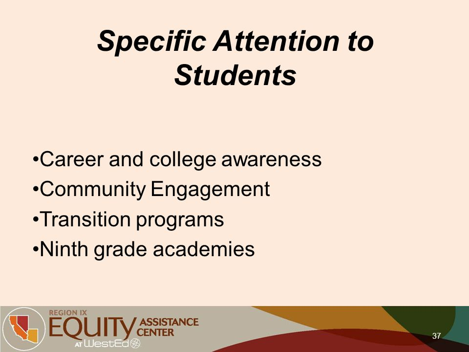 Specific Attention to Students Career and college awareness Community Engagement Transition programs Ninth grade academies 37