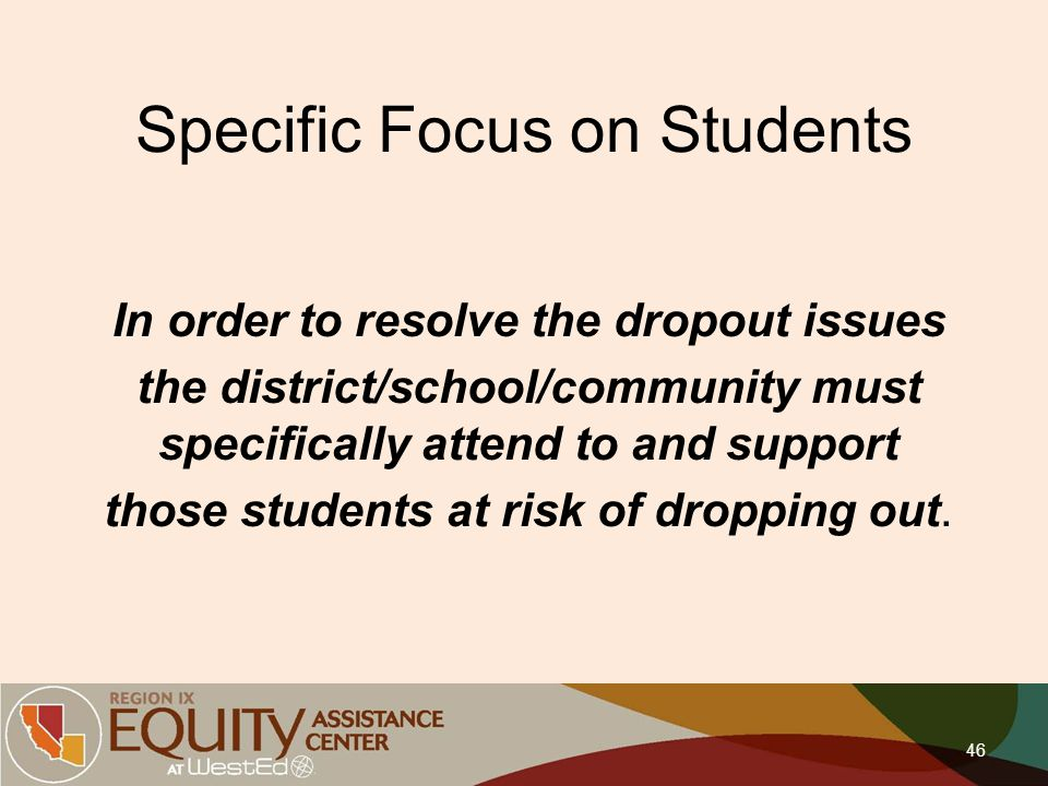 Specific Focus on Students In order to resolve the dropout issues the district/school/community must specifically attend to and support those students