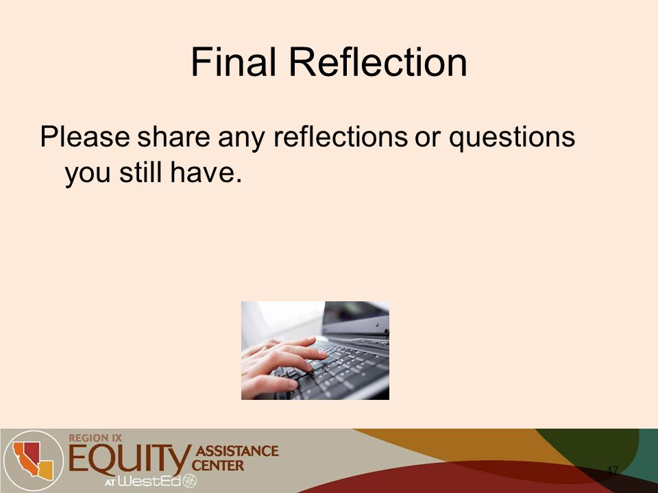Final Reflection Please share any reflections or questions you still have. 47