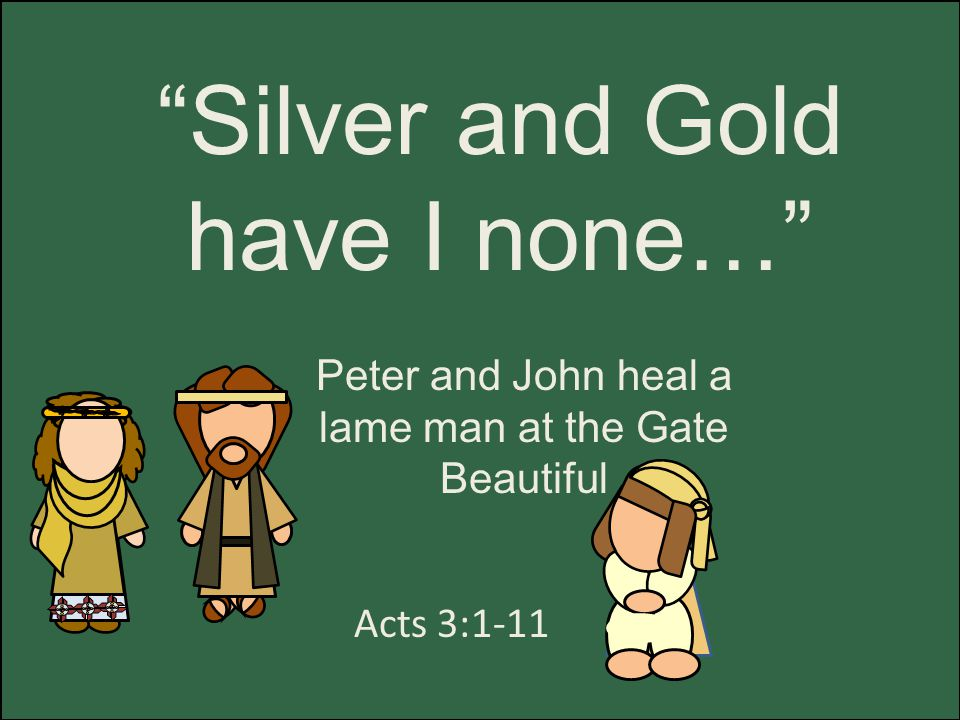 Silver and Gold have I none… Acts 3:1-11 Peter and John heal a lame man at the Gate Beautiful