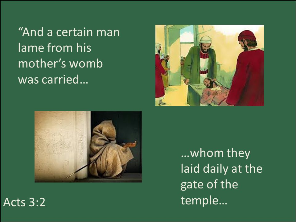 And a certain man lame from his mother's womb was carried… Acts 3:2 …whom they laid daily at the gate of the temple…