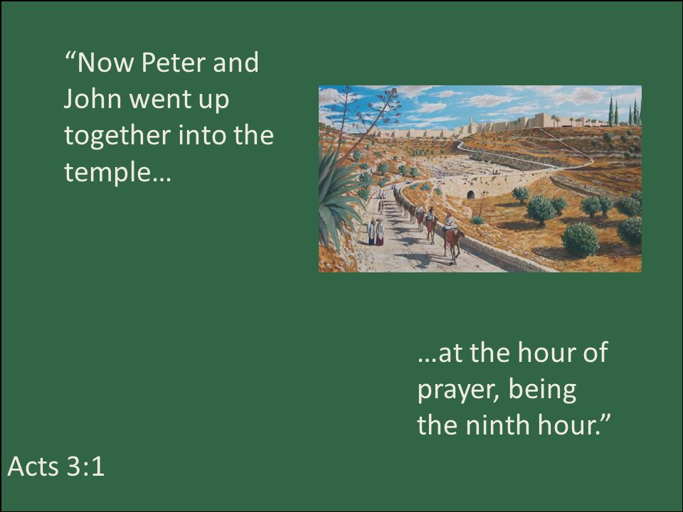 Now Peter and John went up together into the temple… Acts 3:1 …at the hour of prayer, being the ninth hour.