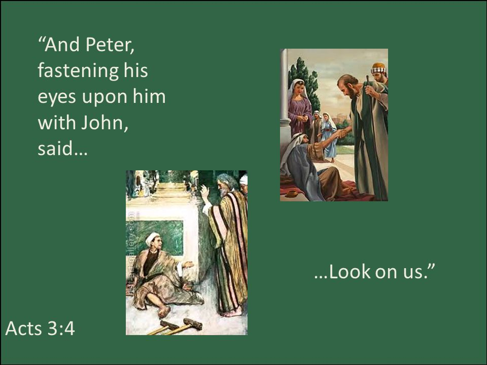 And Peter, fastening his eyes upon him with John, said… …Look on us. Acts 3:4