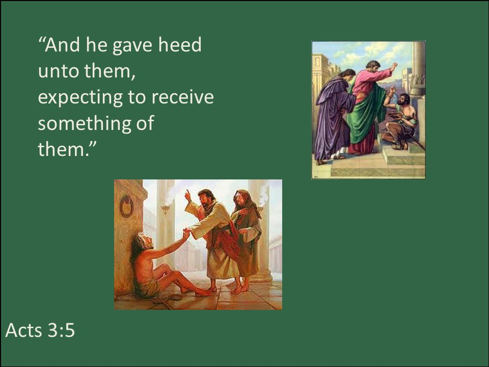 And he gave heed unto them, expecting to receive something of them. Acts 3:5