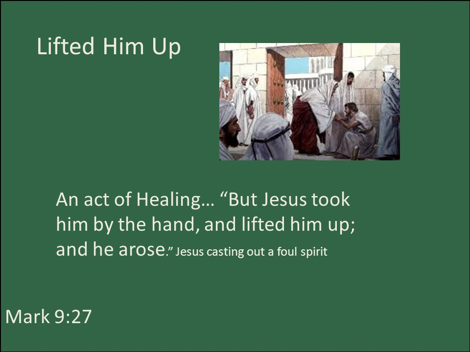 Lifted Him Up Mark 9:27 An act of Healing… But Jesus took him by the hand, and lifted him up; and he arose. Jesus casting out a foul spirit