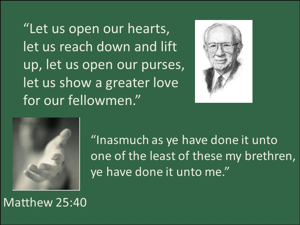 Let us open our hearts, let us reach down and lift up, let us open our purses, let us show a greater love for our fellowmen. Matthew 25:40 Inasmuch as ye have done it unto one of the least of these my brethren, ye have done it unto me.
