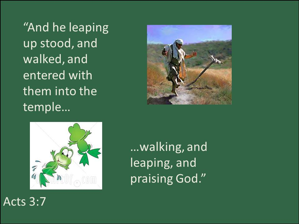 And he leaping up stood, and walked, and entered with them into the temple… …walking, and leaping, and praising God. Acts 3:7