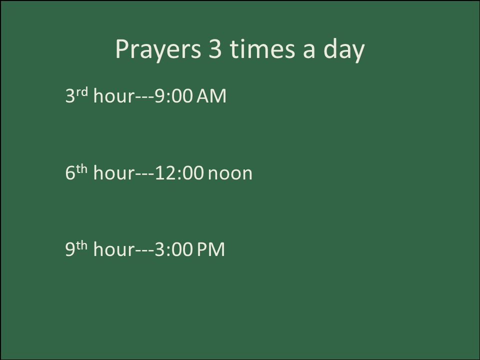 Prayers 3 times a day 3 rd hour---9:00 AM 6 th hour---12:00 noon 9 th hour---3:00 PM