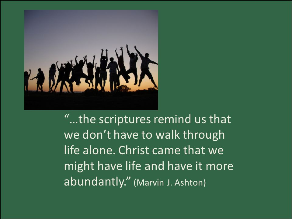 …the scriptures remind us that we don't have to walk through life alone.