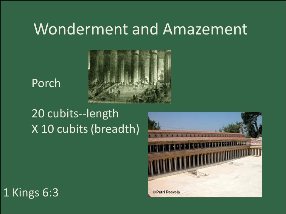 Wonderment and Amazement Porch 20 cubits--length X 10 cubits (breadth) 1 Kings 6:3
