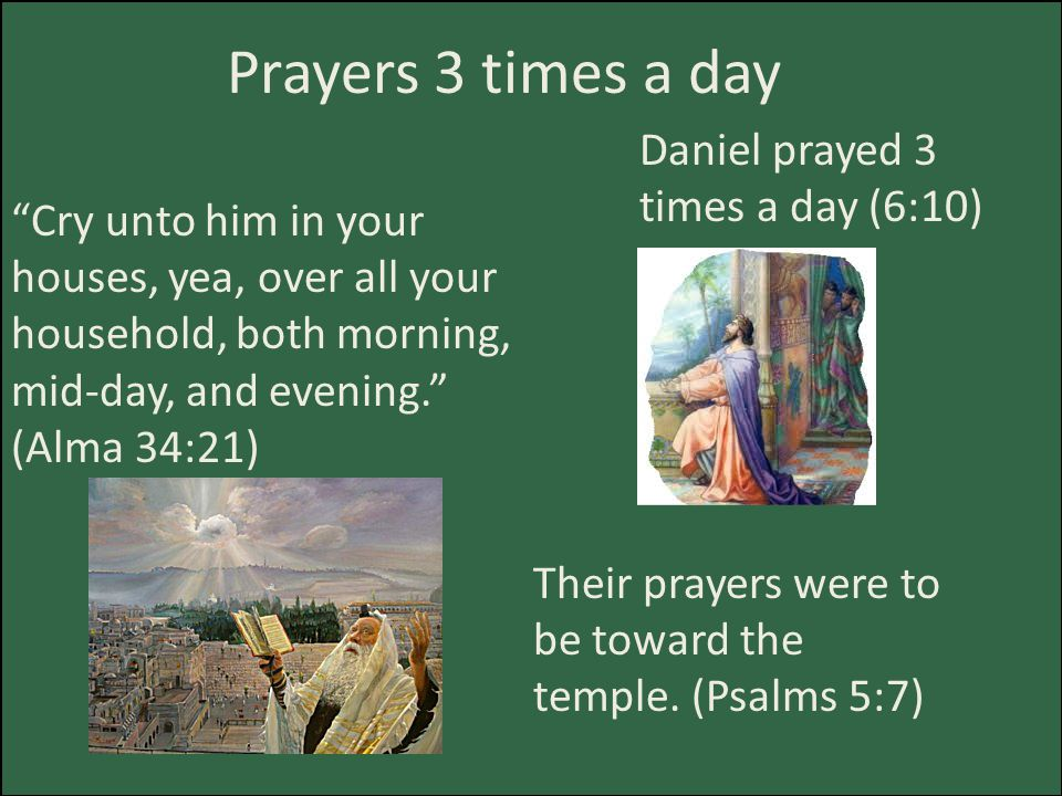 Prayers 3 times a day Cry unto him in your houses, yea, over all your household, both morning, mid-day, and evening. (Alma 34:21) Daniel prayed 3 times a day (6:10) Their prayers were to be toward the temple.