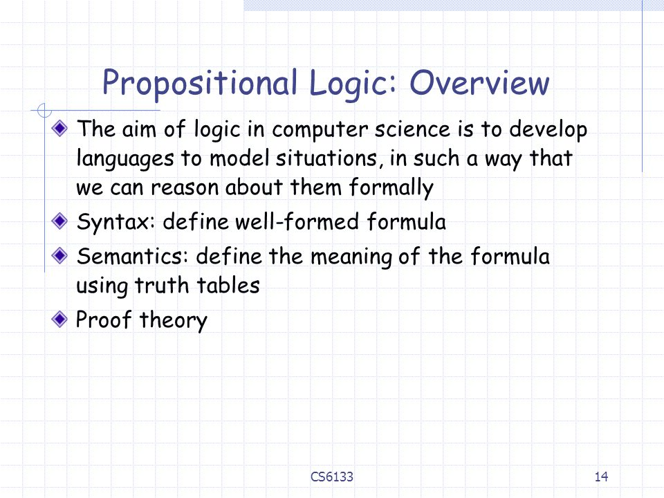 14 Propositional Logic: Overview The aim of logic in computer science is to develop languages to model situations, in such a way that we can reason about them formally Syntax: define well-formed formula Semantics: define the meaning of the formula using truth tables Proof theory CS6133