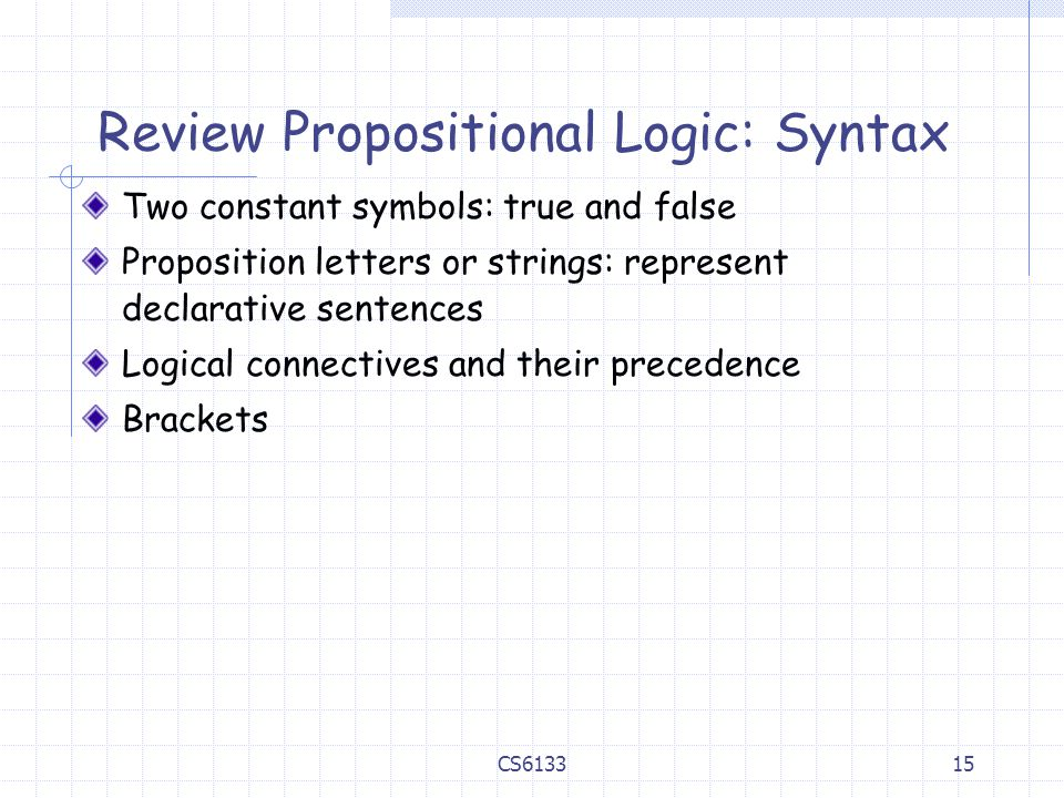 15 Review Propositional Logic: Syntax Two constant symbols: true and false Proposition letters or strings: represent declarative sentences Logical connectives and their precedence Brackets CS6133