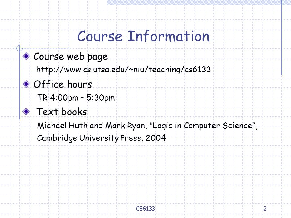 2 Course Information Course web page http://www.cs.utsa.edu/~niu/teaching/cs6133 Office hours TR 4:00pm – 5:30pm Text books Michael Huth and Mark Ryan, Logic in Computer Science , Cambridge University Press, 2004 CS6133