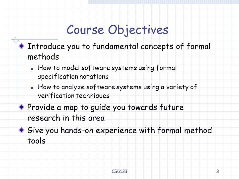 3 Course Objectives Introduce you to fundamental concepts of formal methods How to model software systems using formal specification notations How to analyze software systems using a variety of verification techniques Provide a map to guide you towards future research in this area Give you hands-on experience with formal method tools CS6133