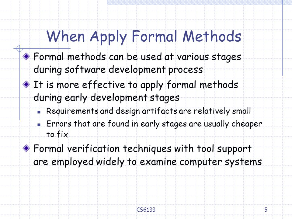 5 When Apply Formal Methods Formal methods can be used at various stages during software development process It is more effective to apply formal methods during early development stages Requirements and design artifacts are relatively small Errors that are found in early stages are usually cheaper to fix Formal verification techniques with tool support are employed widely to examine computer systems CS6133