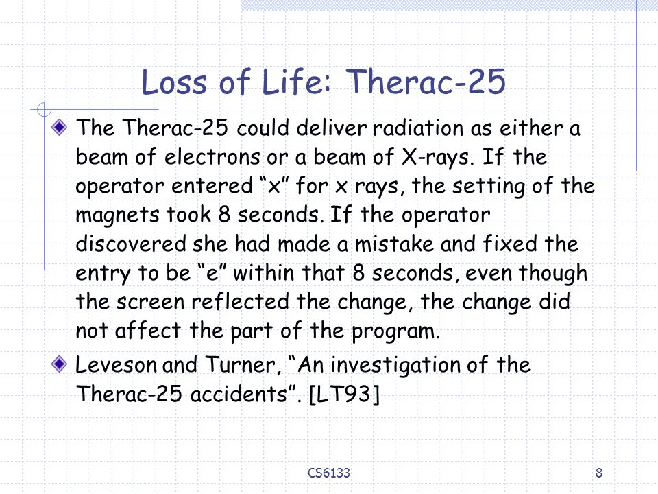 8 Loss of Life: Therac-25 The Therac-25 could deliver radiation as either a beam of electrons or a beam of X-rays.