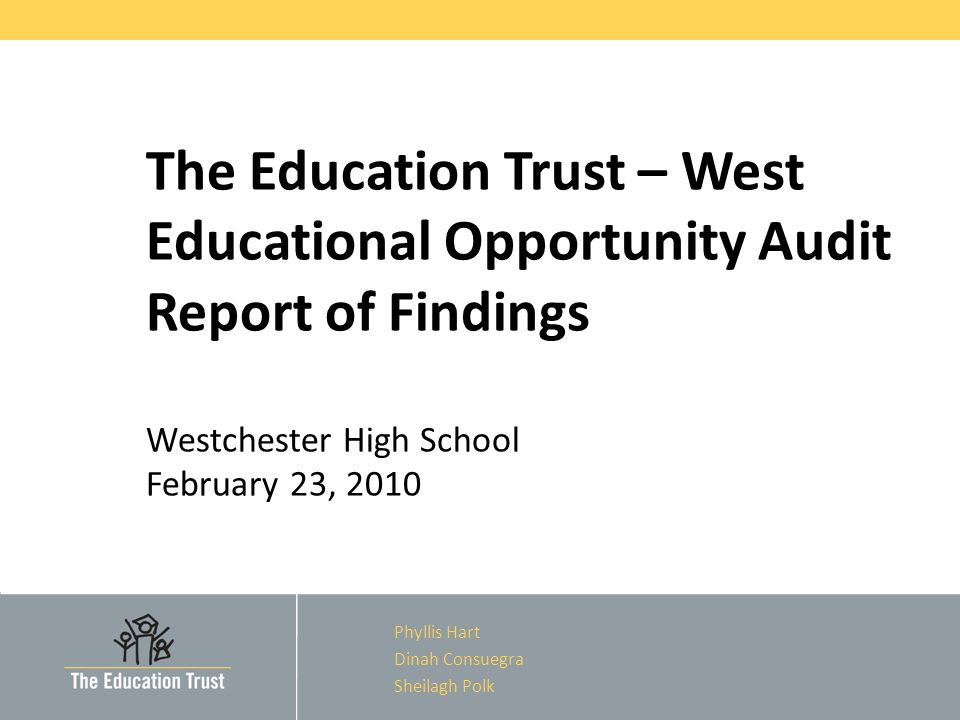 The Education Trust – West Educational Opportunity Audit Report of Findings Westchester High School February 23, 2010 Phyllis Hart Dinah Consuegra Sheilagh Polk
