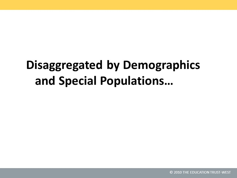 © 2010 THE EDUCATION TRUST-WEST Disaggregated by Demographics and Special Populations…