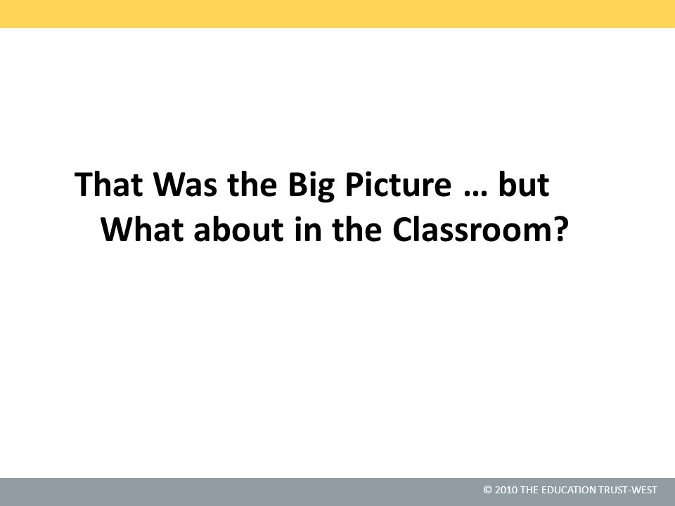 © 2010 THE EDUCATION TRUST-WEST That Was the Big Picture … but What about in the Classroom?
