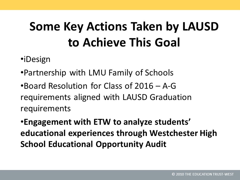 © 2010 THE EDUCATION TRUST-WEST Some Key Actions Taken by LAUSD to Achieve This Goal iDesign Partnership with LMU Family of Schools Board Resolution f