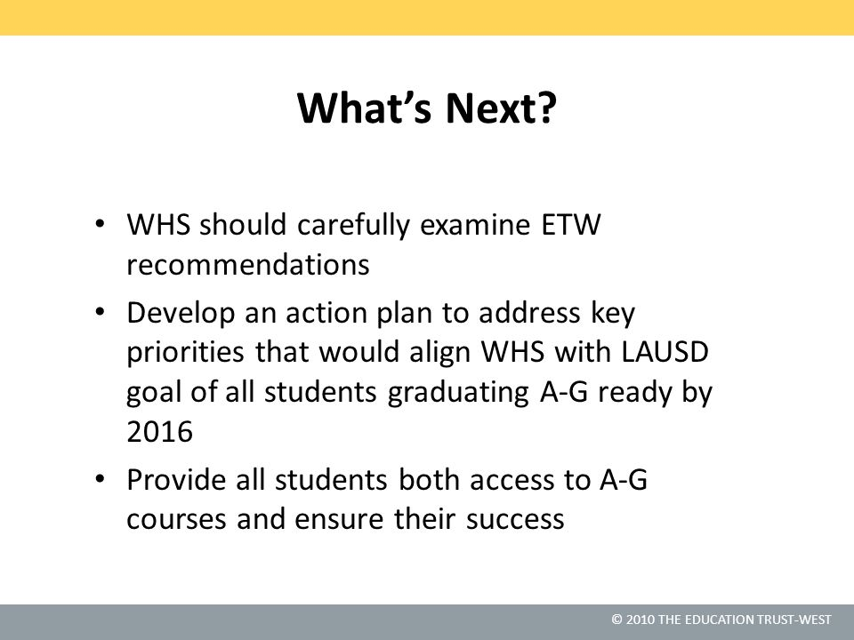 © 2010 THE EDUCATION TRUST-WEST What's Next? WHS should carefully examine ETW recommendations Develop an action plan to address key priorities that wo