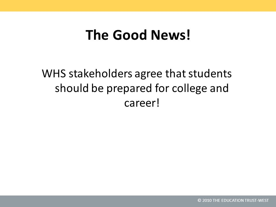 © 2010 THE EDUCATION TRUST-WEST The Good News! WHS stakeholders agree that students should be prepared for college and career!