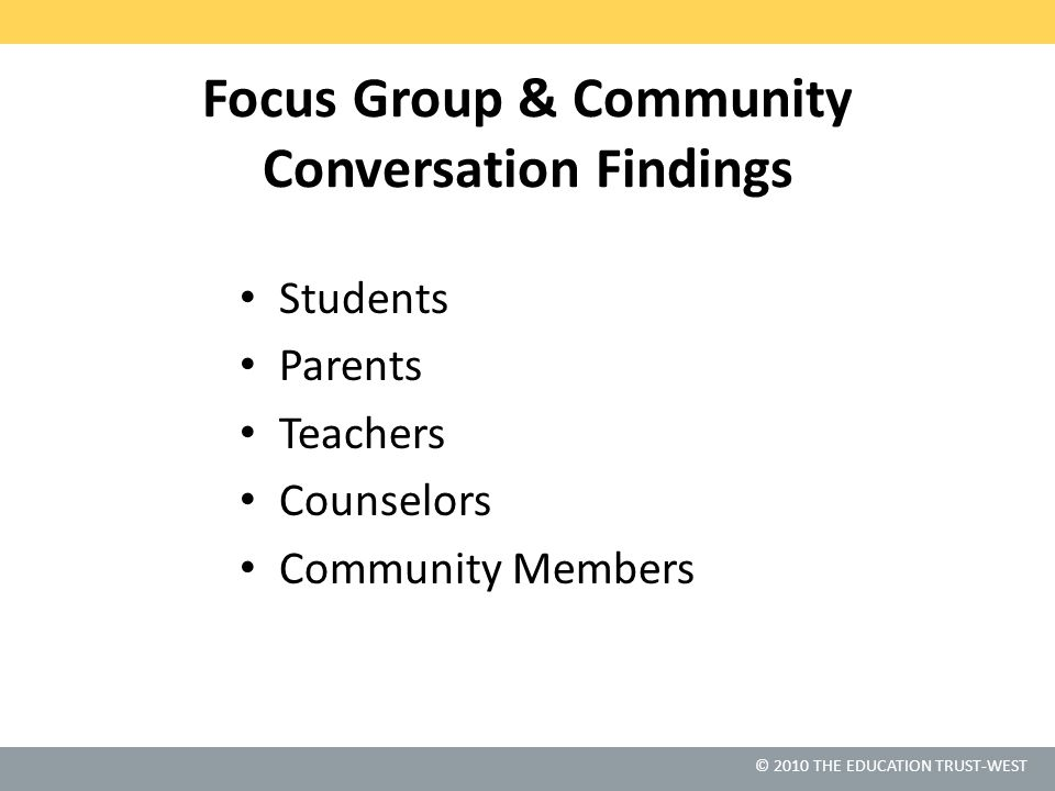 © 2010 THE EDUCATION TRUST-WEST Focus Group & Community Conversation Findings Students Parents Teachers Counselors Community Members
