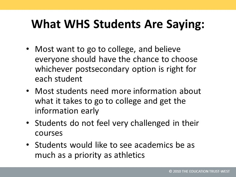 © 2010 THE EDUCATION TRUST-WEST What WHS Students Are Saying: Most want to go to college, and believe everyone should have the chance to choose whiche