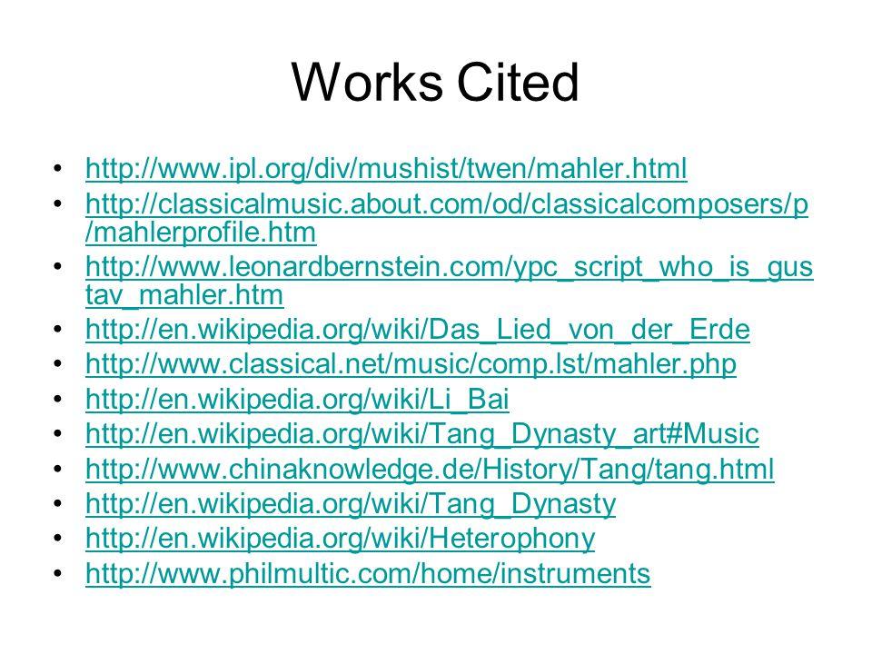Works Cited http://www.ipl.org/div/mushist/twen/mahler.html http://classicalmusic.about.com/od/classicalcomposers/p /mahlerprofile.htmhttp://classicalmusic.about.com/od/classicalcomposers/p /mahlerprofile.htm http://www.leonardbernstein.com/ypc_script_who_is_gus tav_mahler.htmhttp://www.leonardbernstein.com/ypc_script_who_is_gus tav_mahler.htm http://en.wikipedia.org/wiki/Das_Lied_von_der_Erde http://www.classical.net/music/comp.lst/mahler.php http://en.wikipedia.org/wiki/Li_Bai http://en.wikipedia.org/wiki/Tang_Dynasty_art#Music http://www.chinaknowledge.de/History/Tang/tang.html http://en.wikipedia.org/wiki/Tang_Dynasty http://en.wikipedia.org/wiki/Heterophony http://www.philmultic.com/home/instruments