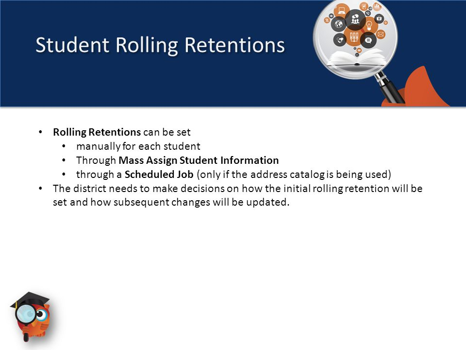 Student Rolling Retentions Rolling Retentions can be set manually for each student Through Mass Assign Student Information through a Scheduled Job (only if the address catalog is being used) The district needs to make decisions on how the initial rolling retention will be set and how subsequent changes will be updated.