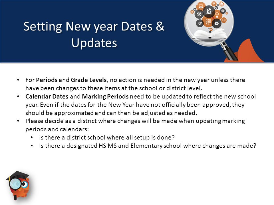 For Periods and Grade Levels, no action is needed in the new year unless there have been changes to these items at the school or district level. Calen