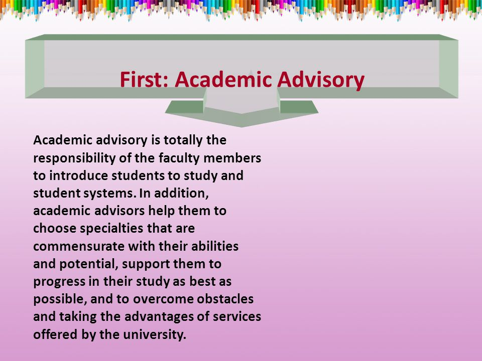First: Academic Advisory Academic advisory is totally the responsibility of the faculty members to introduce students to study and student systems.
