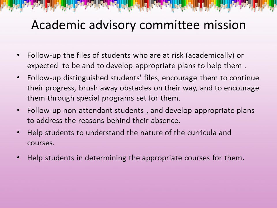 Academic advisory committee mission Follow-up the files of students who are at risk (academically) or expected to be and to develop appropriate plans to help them.