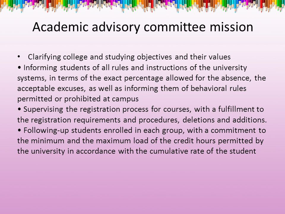 Academic advisory committee mission Clarifying college and studying objectives and their values Informing students of all rules and instructions of the university systems, in terms of the exact percentage allowed for the absence, the acceptable excuses, as well as informing them of behavioral rules permitted or prohibited at campus Supervising the registration process for courses, with a fulfillment to the registration requirements and procedures, deletions and additions.