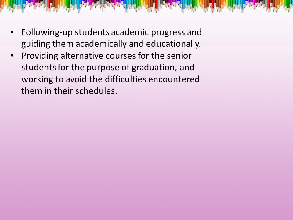 Following-up students academic progress and guiding them academically and educationally.