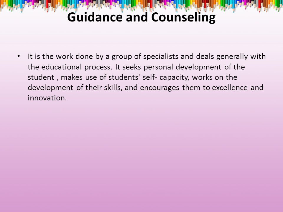 Guidance and Counseling It is the work done by a group of specialists and deals generally with the educational process.