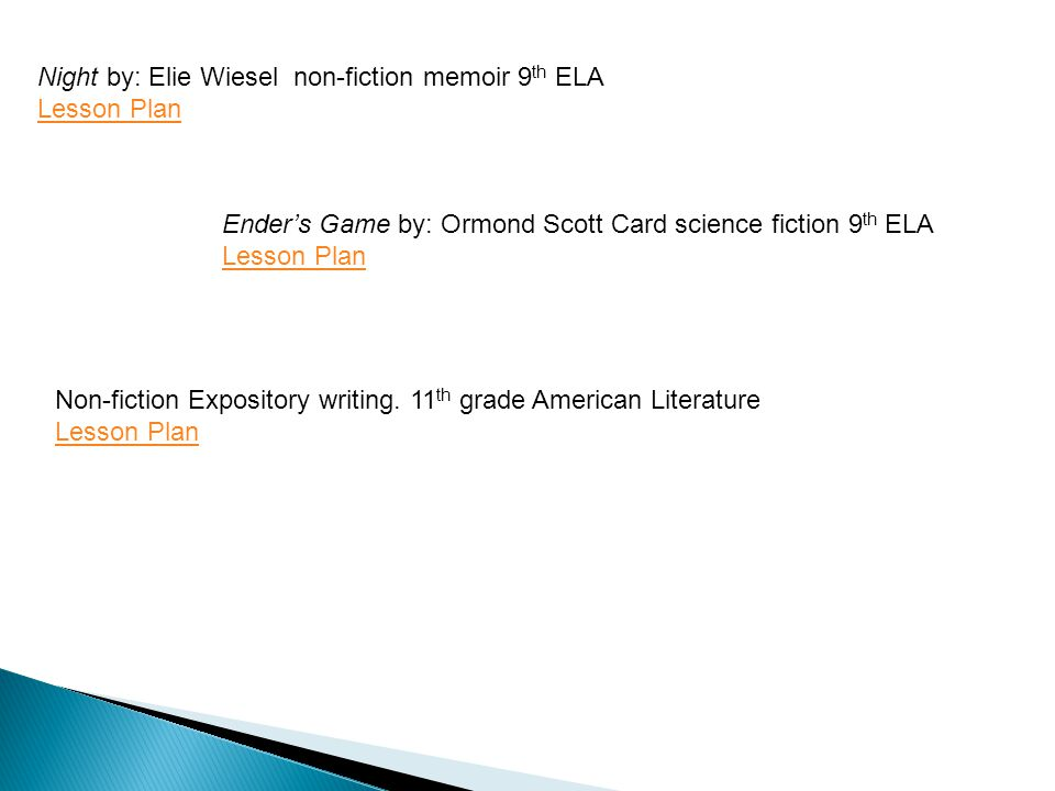 Night by: Elie Wiesel non-fiction memoir 9 th ELA Lesson Plan Ender's Game by: Ormond Scott Card science fiction 9 th ELA Lesson Plan Non-fiction Expo
